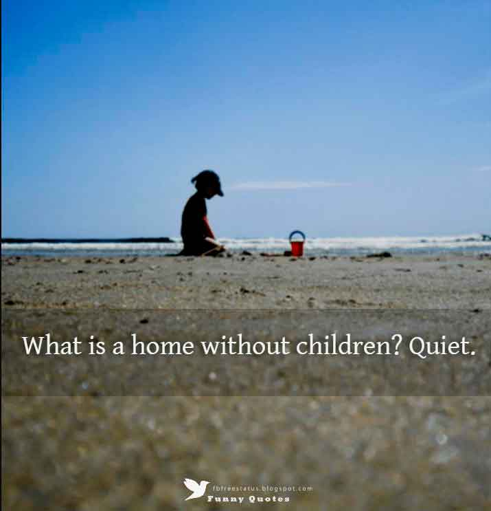 What is a home without children? Quiet. - Henny Youngman