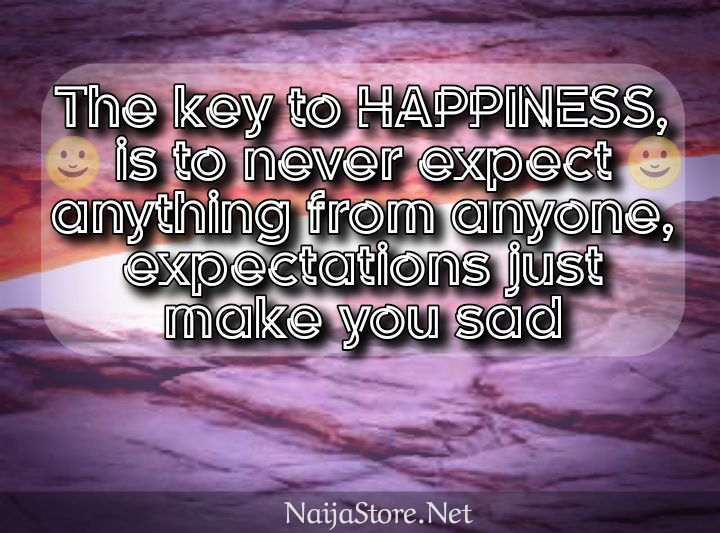 Quotes: The key to HAPPINESS, is to never expect anything from anyone, expectations just make you sad