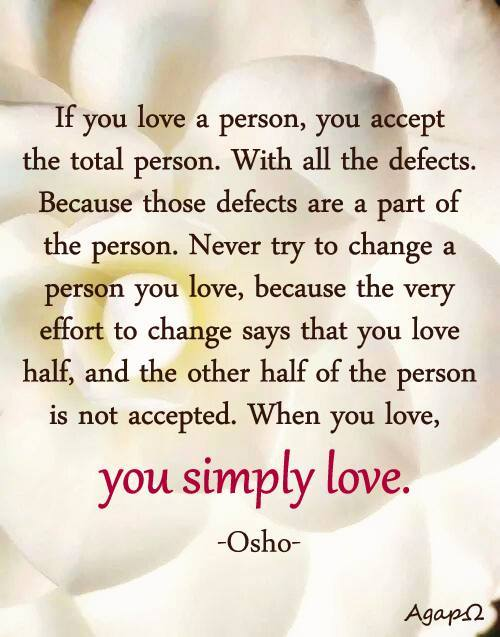 If you love a person, you accept the total person. With all the defects. Because those defects are a part of the person. Never try to change a person you love, because the very effort to change says that you love half, and the other half of the person is not accepted. When you love, you simply love.