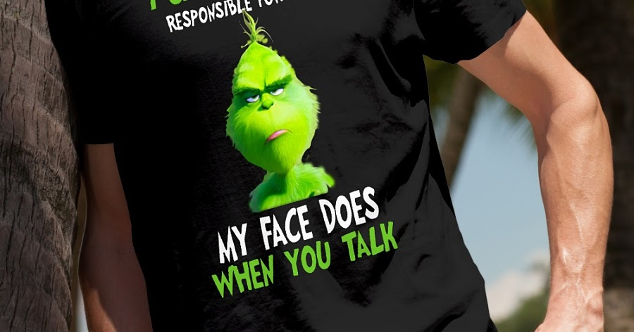 The Grinch I can t be held responsible for what my face does when you talk  shirt - Shop funny t-shirt d1fc8abc4