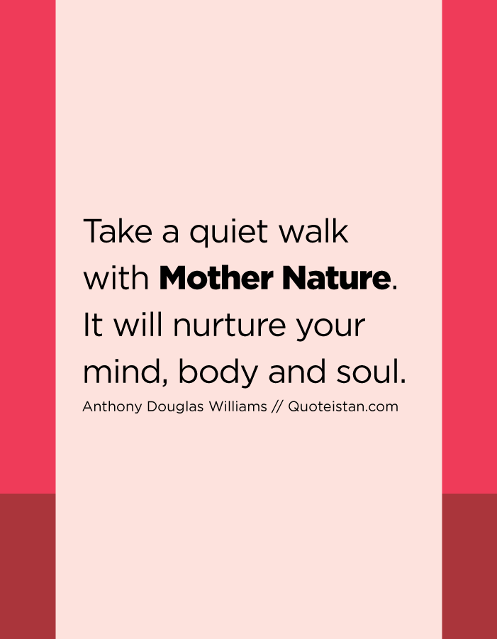 Take a quiet walk with Mother Nature. It will nurture your mind, body and soul.