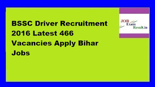 BSSC Driver Recruitment 2016 Latest 466 Vacancies Apply Bihar Jobs