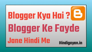 ब्लॉगर क्या है, ब्लॉगर के फायदे क्या है, blogger kya hai, blogger ke fayde kya hai, blogger ka kya use hai, What is blogger, Benifts of Blogger in Hindi