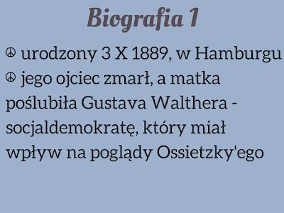 1. urodzony 3 X 1889, w Hamburgu  2. jego ojciec zmarł, a matka poślubiła Gustava Walthera - socjaldemokratę, który miał wpływ na poglądy Ossietzky'ego