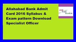 Allahabad Bank Admit Card 2016 Syllabus & Exam pattern Download Specialist Officer