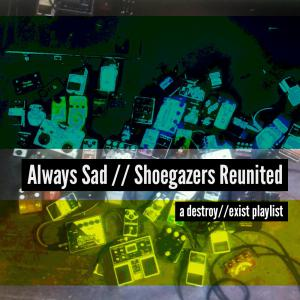 D//E Playlist: Always Sad // Shoegazers Reunited