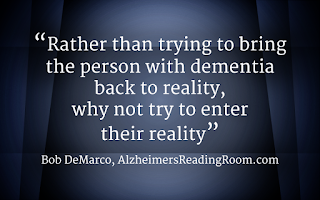 """Rather than trying to bring the person with dementia back to reality, why not enter their reality""."
