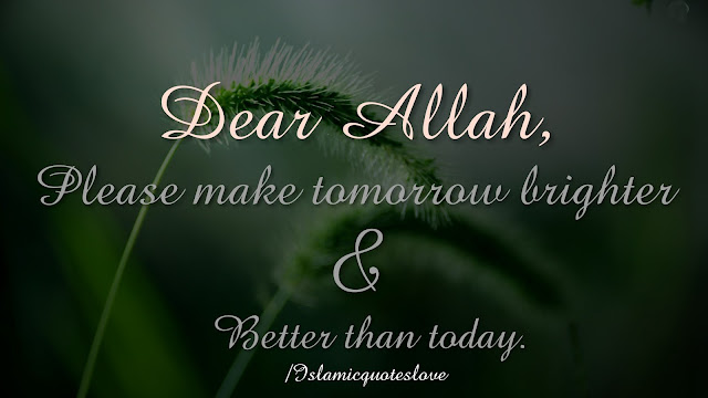 Dear Allah, please make tomorrow brighter and better than today.