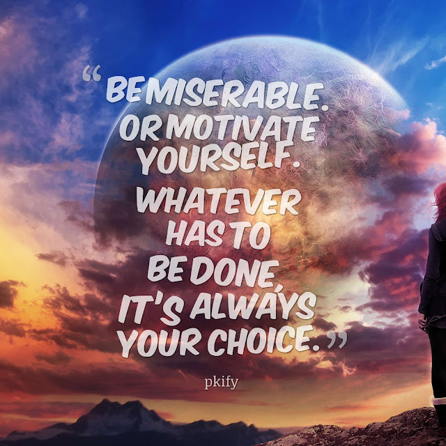 Be Miserable or Motivate Yourself Whatever Has to Be Done, It's Always Your Choice Dreams Quotes