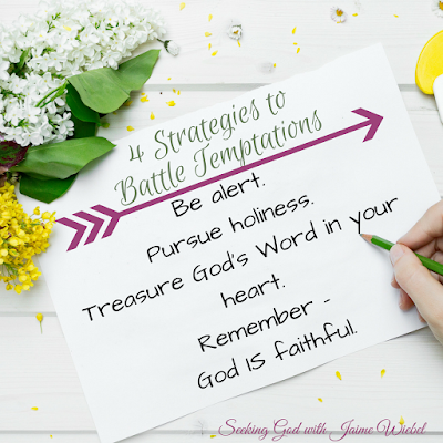 Temptations will come our way. We can remember these four things to help us battle through them.  Be alert.  Pursue holiness.  Treasure God's Word in your heart.  God IS faithful.