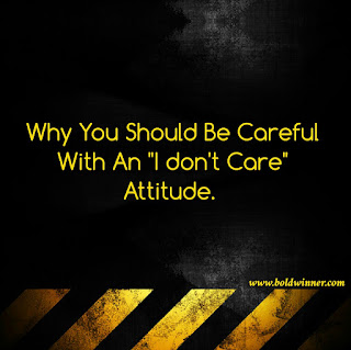 Be careful with I don't care attitude.
