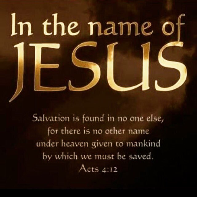 It is by the name of Jesus Christ of Nazareth... Salvation is found in no one else, for there is no other name under heaven given to men by which we must be saved.
