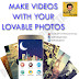 MAKE VIDEOS WITH YOUR LOVABLE PHOTS