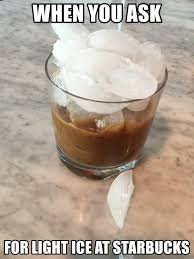 9 Things You Say To Your Bartender That You Also Say To Your Starbucks Barista - When you ask for light ice at starbucks