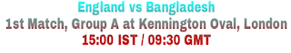 England vs Bangladesh 1st Match, Group A at Kennington Oval, London 15:00 IST / 09:30 GMT