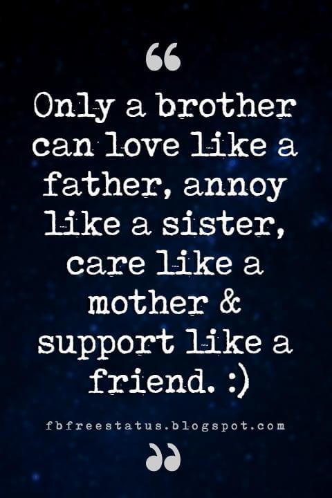 brother friend quotes, Only a brother can love like a father, annoy like a sister, care like a mother & support like a friend. :)