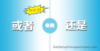 Phân biệt 还是 và 或者 trong tiếng Trung test 03