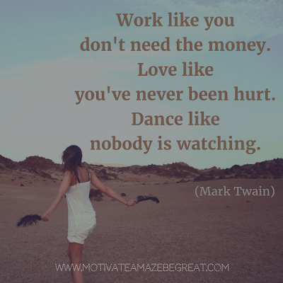 "Featured on 33 Rare Success Quotes In Images To Inspire You: ""Work like you don't need the money. Love like you've never been hurt. Dance like nobody is watching."" - Mark Twain"
