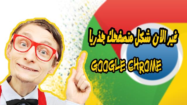 غير الان شكل متصفحك جذريا كوكل كروم  google chrome
