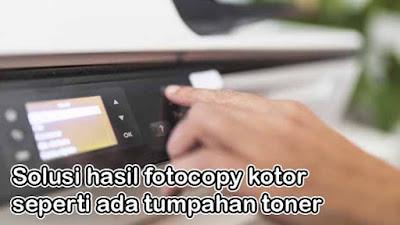 Solusi hasil fotocopy kotor seperti ada tumpahan toner
