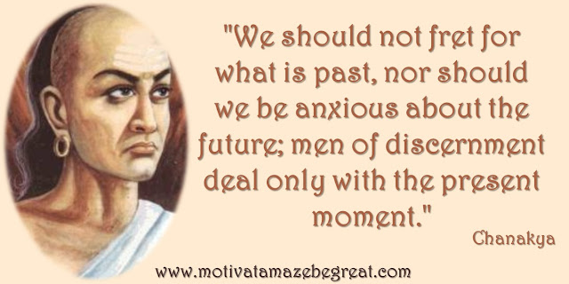 "32 Chanakya Inspirational Quotes On Life : ""We should not fret for what is past, nor should we be anxious about the future; men of discernment deal only with the present moment."" Quote about not living in the past but in the present."