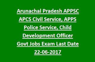 Arunachal Pradesh APPSC APCS Civil Service, APPS Police Service, Child Development Officer Govt Jobs Recruitment Exam Last Date 22-06-2017
