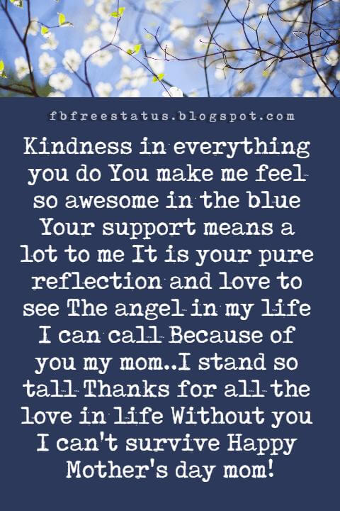 mothers day text messages, Kindness in everything you do You make me feel so awesome in the blue Your support means a lot to me It is your pure reflection and love to see The angel in my life I can call Because of you my mom..I stand so tall Thanks for all the love in life Without you I can't survive Happy Mother's day mom!