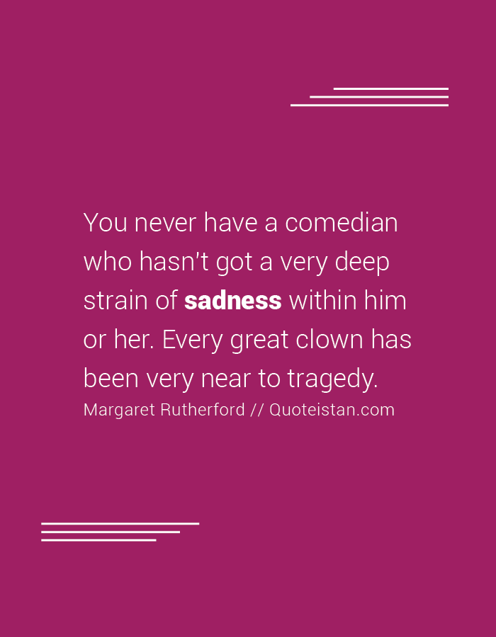 You never have a comedian who hasn't got a very deep strain of sadness within him or her. Every great clown has been very near to tragedy.