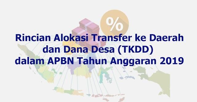 Rincian Alokasi Transfer ke Daerah dan Dana Desa (TKDD) dalam APBN Tahun Anggaran 2019