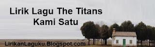Lirik Lagu The Titans - Kami Satu
