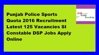 Punjab Police Sports Quota 2016 Recruitment Latest 125 Vacancies SI Constable DSP Jobs Apply Online