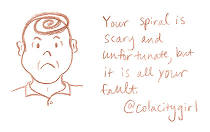 Your spiral is scary and unfortunate, but it is all your fault.