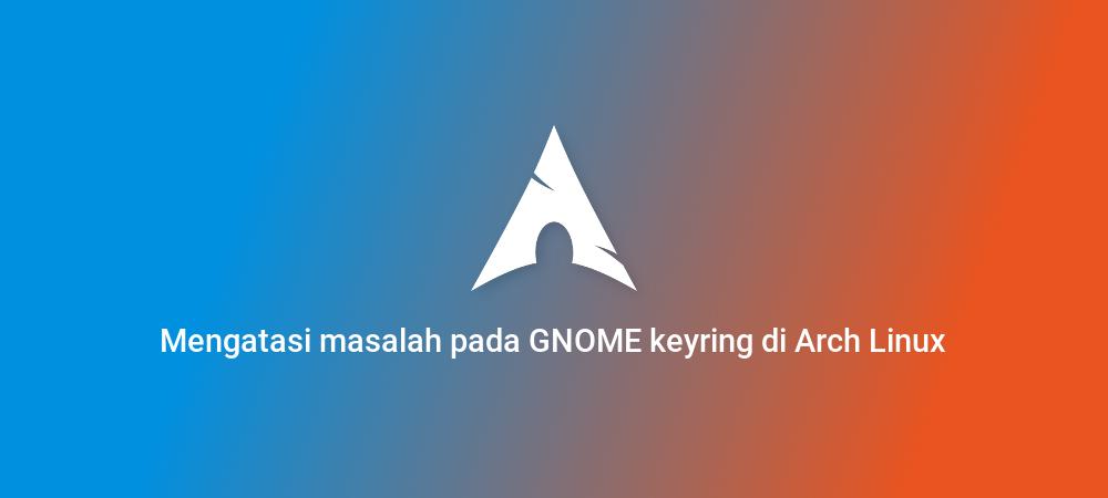 Mengatasi masalah pada GNOME keyring di Arch Linux