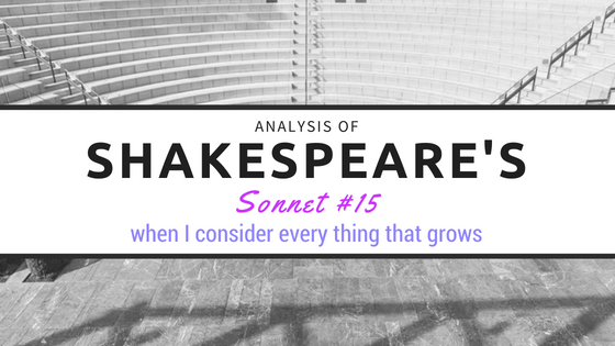 Sonnet #15 - when I consider every thing that grows - by William Shakespeare- Analysis