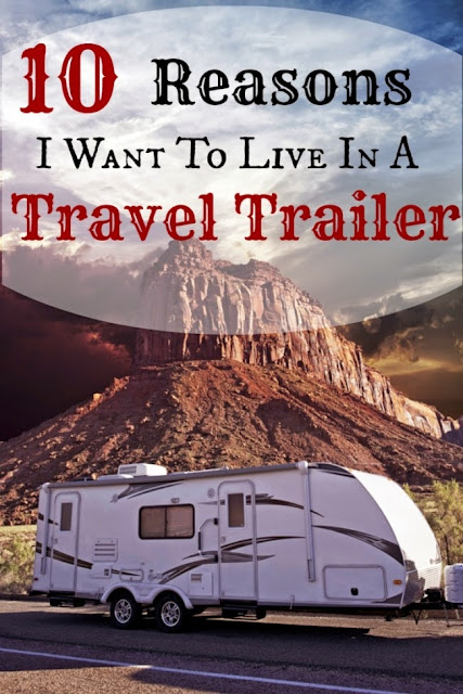 10 reasons why I want to live in a travel trailer full time.