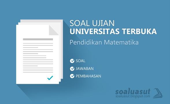 Soal Ujian UT (Universitas Terbuka) Pendidikan Matematika