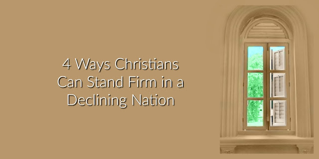 4 Ways Christians Can Stand Firm in a Declining Nation