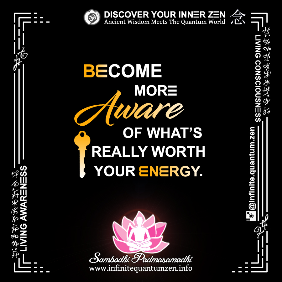 Become More Aware Of What's Really Worth Your Energy - Infinite Quantum Zen, Success Life Quotes