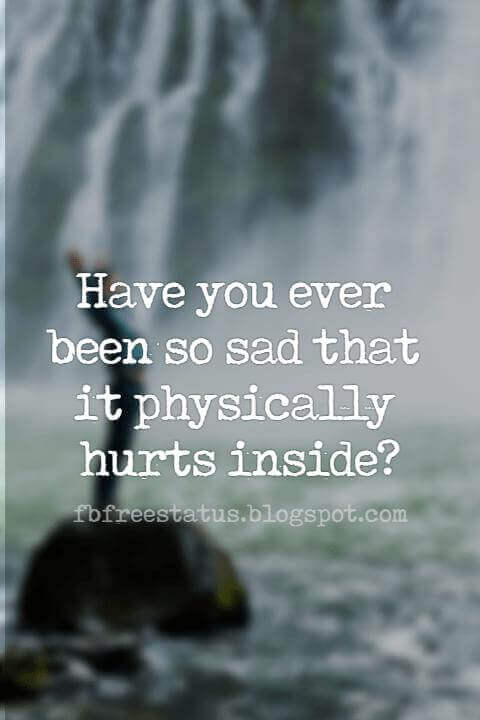 short heartbroken quotes pictures,  Have you ever been so sad that it physically hurts inside?