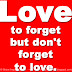 Love to forget but don't forget to love.