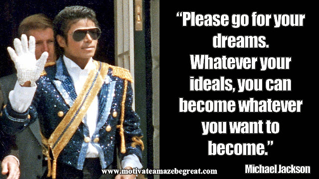 """Please go for your dreams. Whatever your ideals, you can become whatever you want to become."" - Michael Jackson"