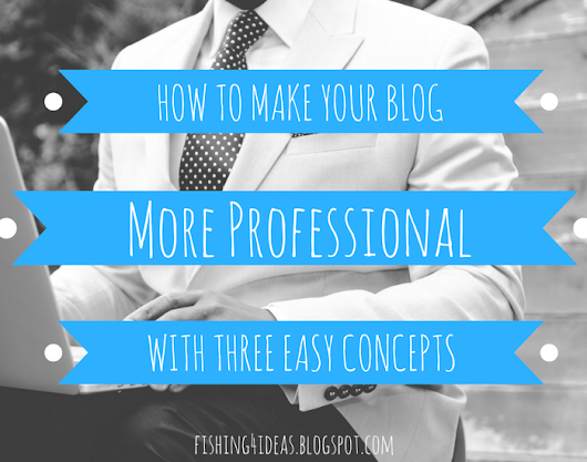 How to Make Your Blog More Professional with Three Easy Concepts - Fishing For Ideas