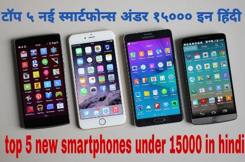 टॉप ५ नई स्मार्टफोन्स अंडर १५००० इन हिंदी