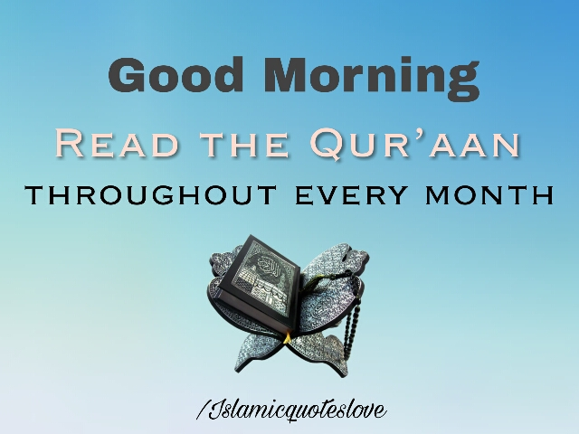 Good Morning.... Read the Qur'aan throughout every month.