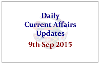 Daily Current Affairs Updates– 9th September 2015