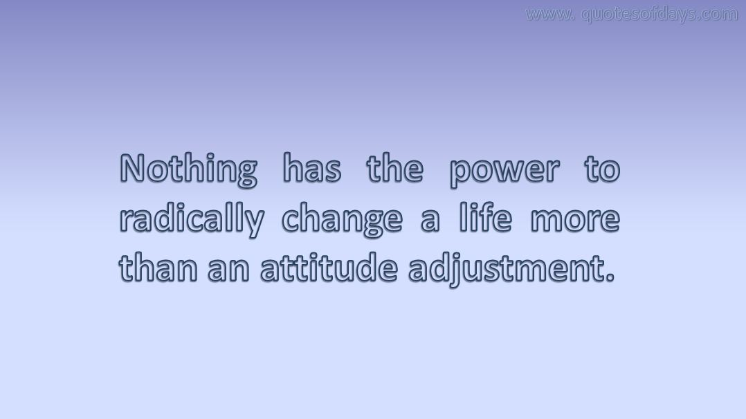 Nothing has the power to radically change a life more than an attitude adjustment.