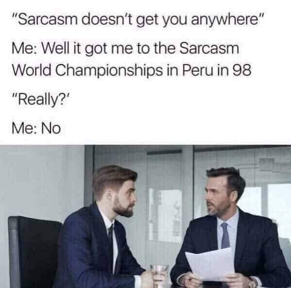 Sarcasm doesn't get you anywhere