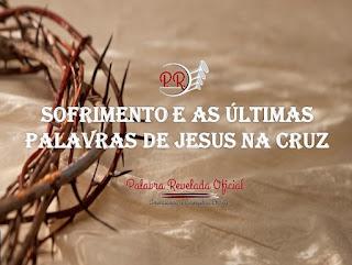 SOFRIMENTO E AS ÚLTIMAS PALAVRAS DE JESUS NA CRUZ