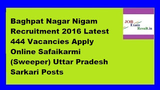 Baghpat Nagar Nigam Recruitment 2016 Latest 444 Vacancies Apply Online Safaikarmi (Sweeper) Uttar Pradesh Sarkari Posts