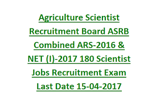Agriculture Scientist Recruitment Board ASRB Combined ARS-2016 & NET (I)-2017 180 Scientist Jobs Recruitment Exam Last Date 15-04-2017